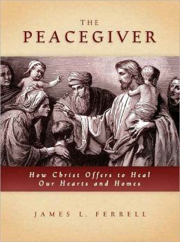 Peacegiver: How Christ Offers to Heal Our Hearts and Homes