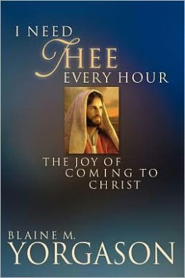 I Need Thee Every Hour: The Joy of Coming to Christ Blaine M. Yorgason