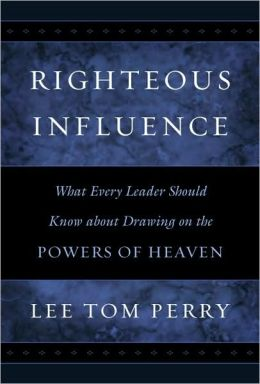 Righteous Influence: What Every Leader Should Know about Drawing on the Powers of Heaven
