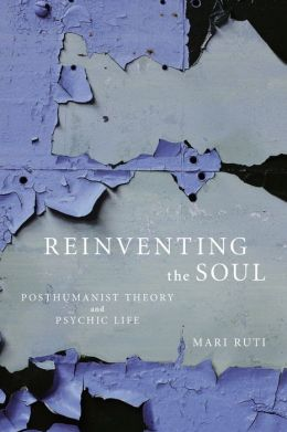 Reinventing the Soul: Posthumanist Theory and Psychic Life