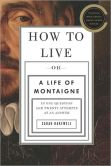 Sarah Bakewell - How to Live, or A Life of Montaigne in One Question and Twenty Attempts at an Answer