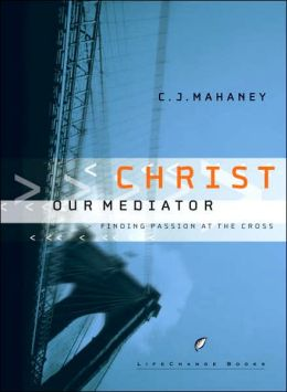 Christ Our Mediator: Finding Passion at the Cross (Lifechange Books Series)