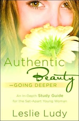 Authentic Beauty - Going Deeper: An In-depth Study Guide for the Set-Apart Young Woman