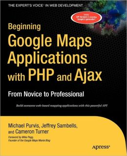 Beginning Google Maps Applications with PHP and Ajax: From Novice to Professional Michael Purvis