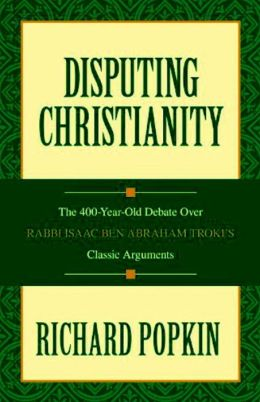 Disputing Christianity: The 400-Year-Old Debate Over Rabbi Isaac Ben Abraham Troki's Classic Arguments