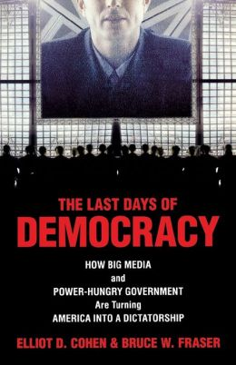 The Last Days of Democracy: How Big Media and Power-Hungry Government Are Turning America Into a Dictatorship