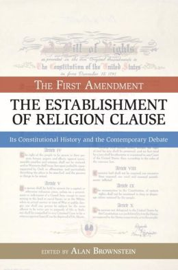The Establishment of Religion Clause: The First Amendment, Its Constitutional History and the Contemporary Debate