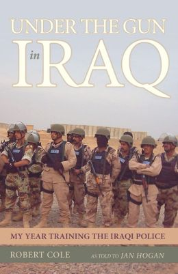 Under the Gun in Iraq: My Year Training the Iraqi Police