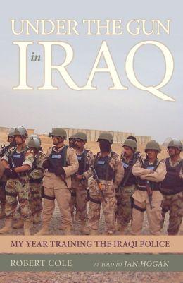 Under the Gun in Iraq: My Year Training the Iraqi Police