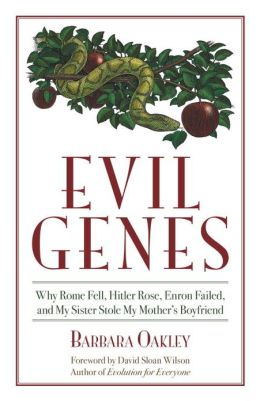 Evil Genes: Why Rome Fell, Hitler Rose, Enron Failed, and My Sister Stole My Mother's Boyfriend Barbara Oakley and David Sloan Wilson