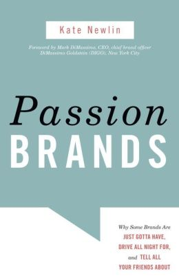 Passion Brands: Why Some Brands Are Just Gotta Have, Drive All Night For, and Tell All Your Friends About Kate Newlin