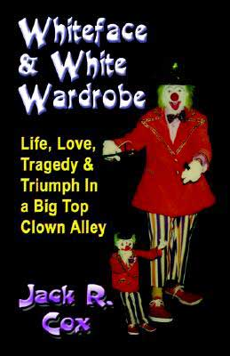 Whiteface and White Wardrobe: Life, Love, Tragedy And Triumph in a Big Top Clown Alley