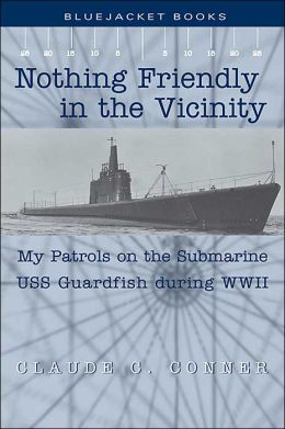 Nothing Friendly in the Vicinity: My Patrols on the Submarine USS Guardfish during World War II