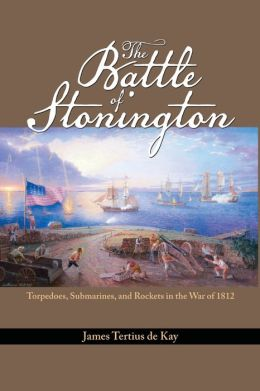 The Battle of Stonington: Torpedoes, Submarines, and Rockets in the War of 1812