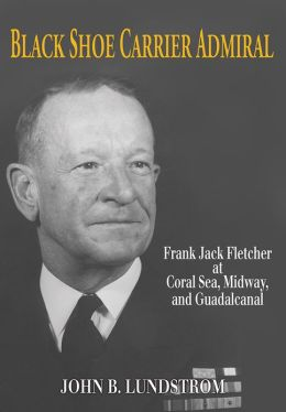 Black Shoe Carrier Admiral: Frank Jack Fletcher at Coral Sea, Midway, and Guadalcanal