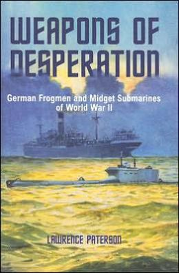 Weapons of Desperation - German Frogmen and Midget Submarines of World War II Lawrence Paterson