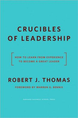 Crucibles of Leadership: How to Learn from Experience to Become a Great Leader