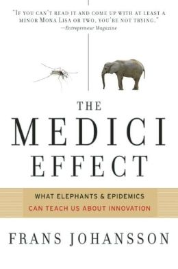 The Medici Effect: Breakthrough Insights at the Intersection of Ideas, Concepts, and Cultures