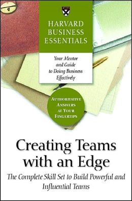 Harvard Business Essentials: Creating Teams with an Edge: The Complete Skill Set to Build Powerful and Influential Teams
