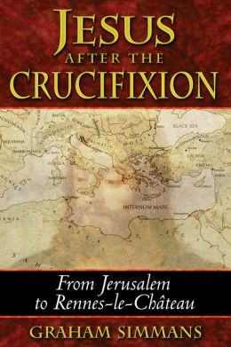 Jesus after the Crucifixion: From Jerusalem to Rennes-le-Chateau