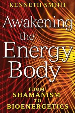 Awakening the Energy Body: From Shamanism to Bioenergetics