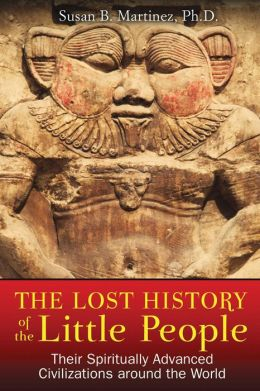The Lost History of the Little People: Their Spiritually Advanced Civilizations around the World