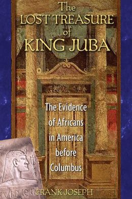 The Lost Treasure of King Juba: The Evidence of Africans in America before Columbus