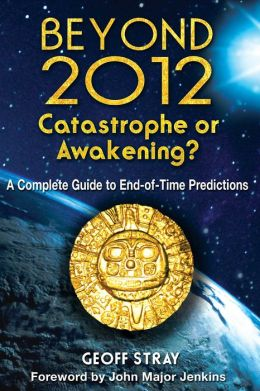Beyond 2012: Catastrophe or Awakening?: A Complete Guide to End-of-Time Predictions
