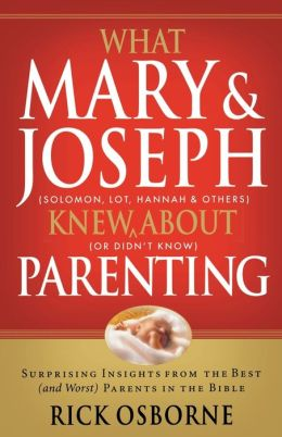What Mary and Joseph Knew about Parenting: Surprising Insights from the Best (and Worst) Parents in the Bible