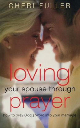 Loving Your Spouse Through Prayer: Praying God's Blessings Into Your Marriage