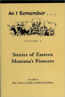 As I Remember: Stories of Eastern Montana's Pioneers, Vol. I