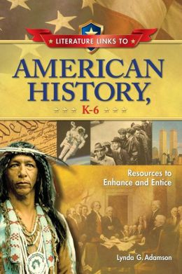 Literature Links to American History, K-6: Resources to Enhance and Entice