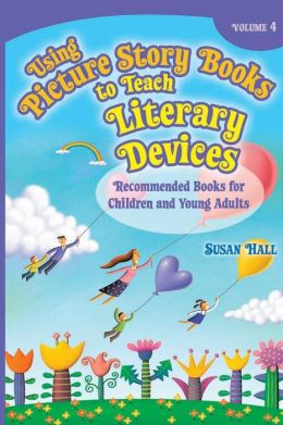 Using Picture Story Books to Teach Literary Devices: Recommended Books for Children and Young Adults Volume 4