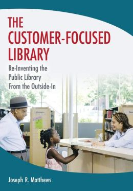 The Customer-Focused Library: Re-Inventing the Library From the Outside-In