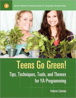 Teens Go Green!: Tips, Techniques, Tools, and Themes for YA Programming
