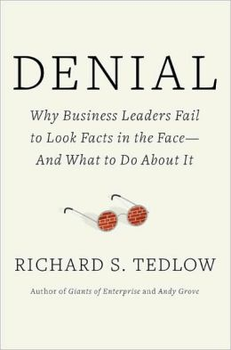 Denial: Why Business Leaders Fail to Look Facts in the Face - And What to Do About it