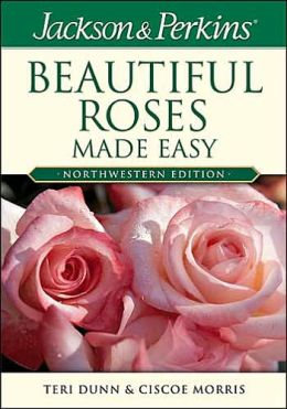 Jackson and Perkins Beautiful Roses Made Easy: Northwestern Edition