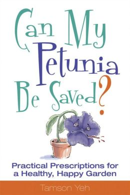 Can My Petunia Be Saved?: Practical Prescriptions for a Healthy, Happy Garden