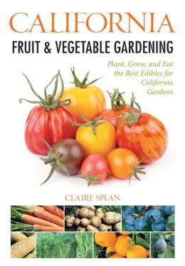 California Fruit & Vegetable Gardening: Plant, Grow, and Eat the Best Edibles for California Gardens