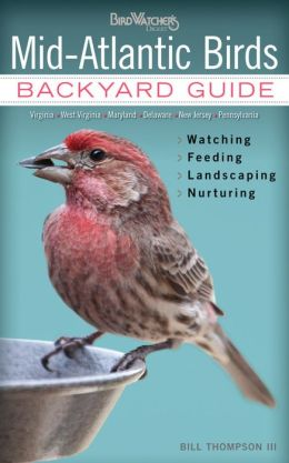 Mid-Atlantic Birds: Backyard Guide - Watching - Feeding - Landscaping - Nurturing - Virginia, West Virginia, Maryland, Deleware, New Jersey, Pennsylvania