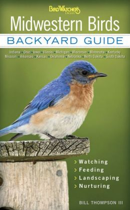 Midwestern Birds: Backyard Guide - Watching - Feeding - Landscaping - Nurturing - Indiana, Ohio, Iowa, Illinois, Michigan, Wisconsin, Minnesota, Kentucky, Missouri, Arkansas, Kansas, Oklahoma, Nebraska, North Dakota, South Dakota