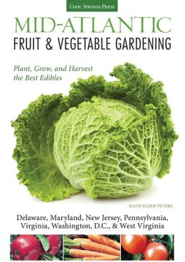 Mid-Atlantic Fruit & Vegetable Gardening: Plant, Grow, and Harvest the Best Edibles - Delaware, Maryland, New Jersey, Pennsylvania, Virginia, Washington D.C., & West Virginia