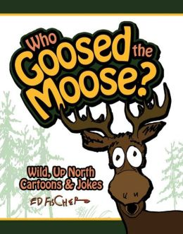 Who Goosed the Moose?: Wild, up North Cartoons and Jokes