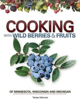 Cooking with Wild Berries and Fruit of Minnesota, Wisconsin and Michigan