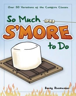 So Much S'more to Do: 50 Variations of the Campfire Classic