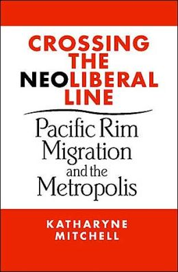 Crossing the Neo-Liberal Line (Place, Culture and Politics Series): Pacific Rim Migration and the Metropolis