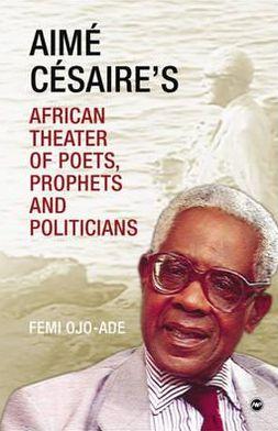Aimé Césaire's African Theatre: Of Poets, Prophets and Politicians