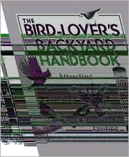 Bird Lover's Backyard Handbook: Attracting, Nesting, Feeding