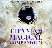 Titania's Magical Compendium: Spells and Rituals to Bring a Little Magic into Your Life