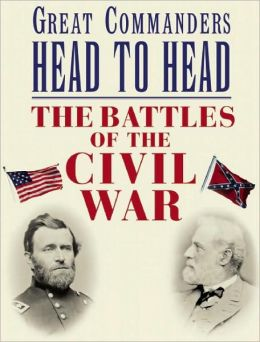Great Commanders Head to Head: The Battles of the Civil War